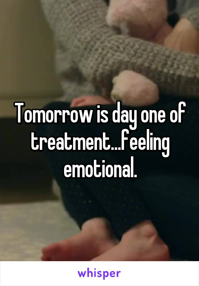 Tomorrow is day one of treatment...feeling emotional.