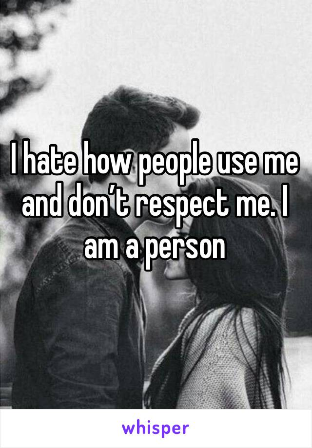 I hate how people use me and don't respect me. I am a person