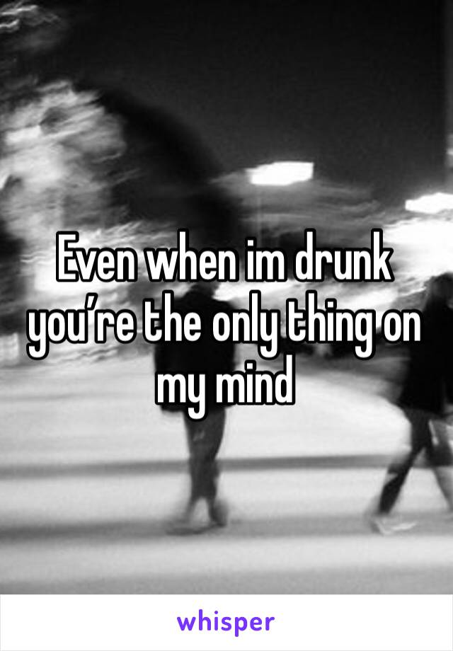 Even when im drunk you're the only thing on my mind