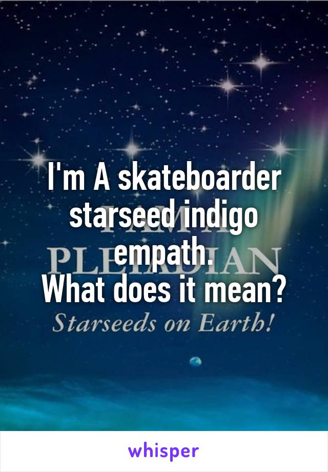 I'm A skateboarder starseed indigo empath. What does it mean?