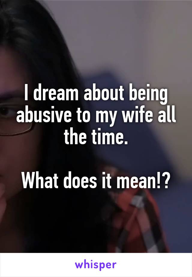 I dream about being abusive to my wife all the time.  What does it mean!?
