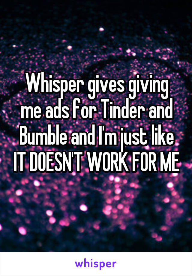 Whisper gives giving me ads for Tinder and Bumble and I'm just like IT DOESN'T WORK FOR ME