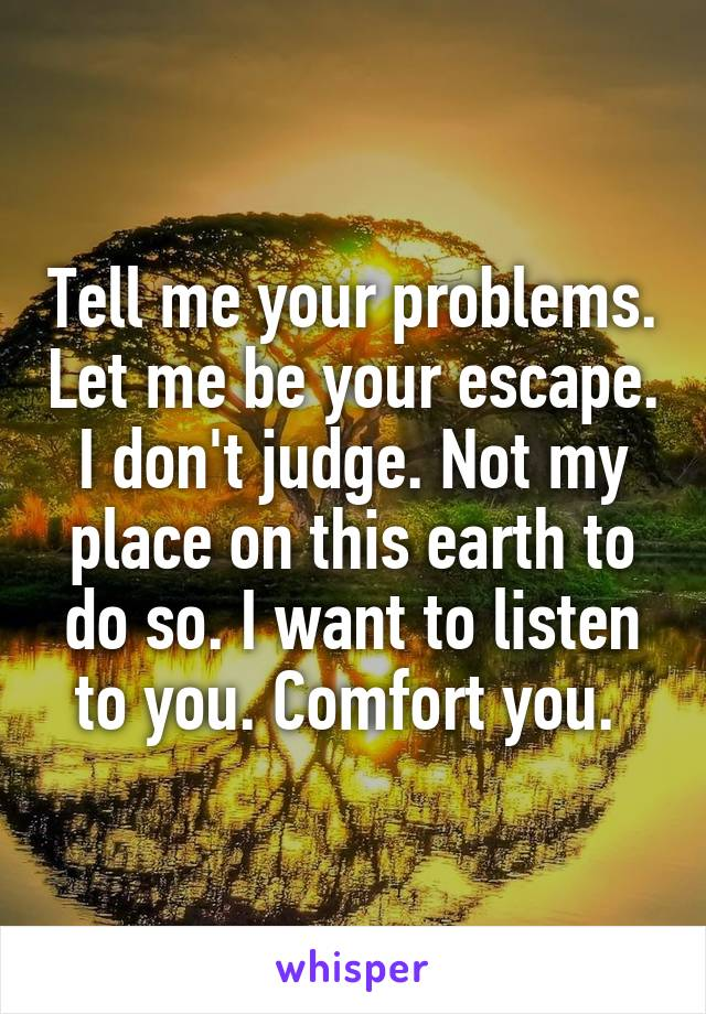 Tell me your problems. Let me be your escape. I don't judge. Not my place on this earth to do so. I want to listen to you. Comfort you.