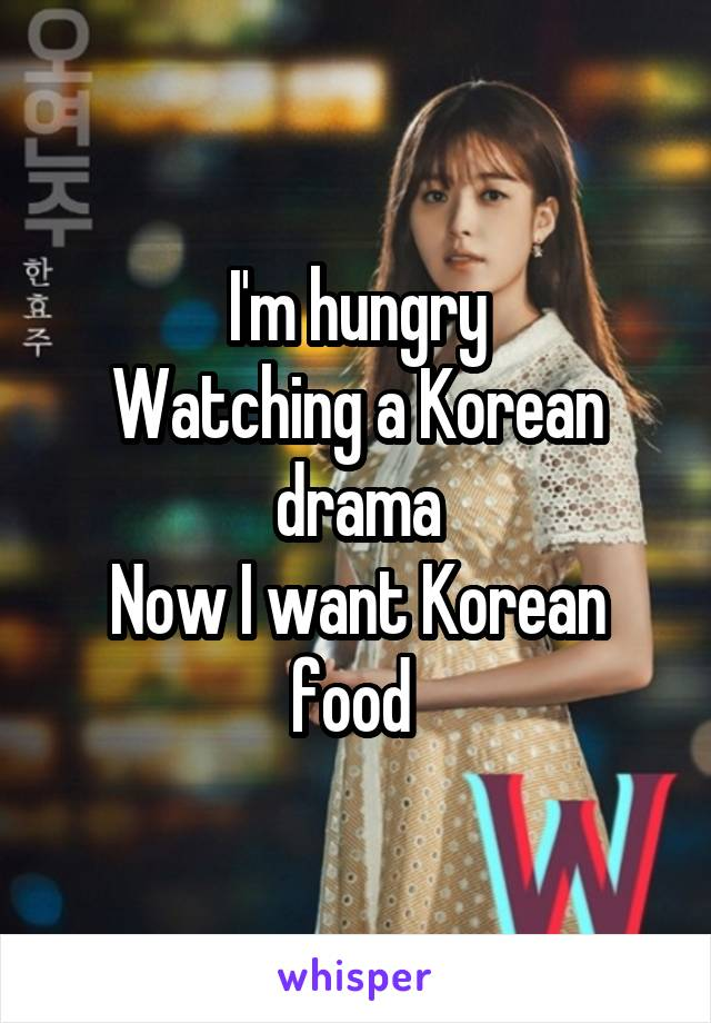 I'm hungry Watching a Korean drama Now I want Korean food