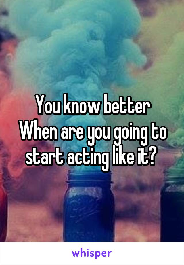 You know better When are you going to start acting like it?