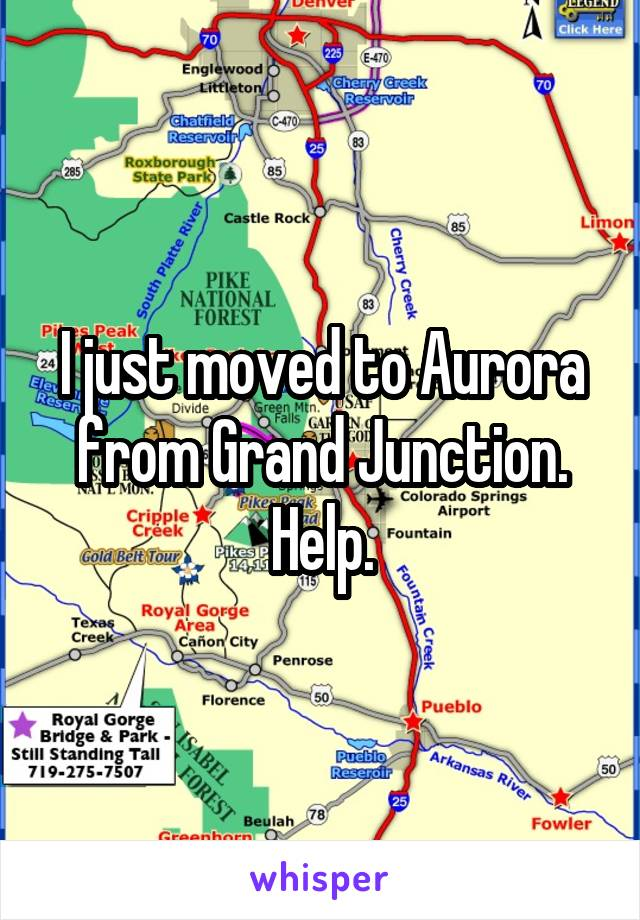 I just moved to Aurora from Grand Junction. Help.