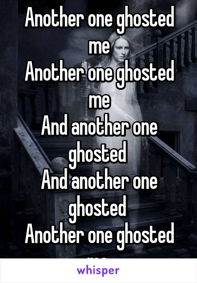 Another one ghosted me Another one ghosted me And another one ghosted  And another one ghosted  Another one ghosted me