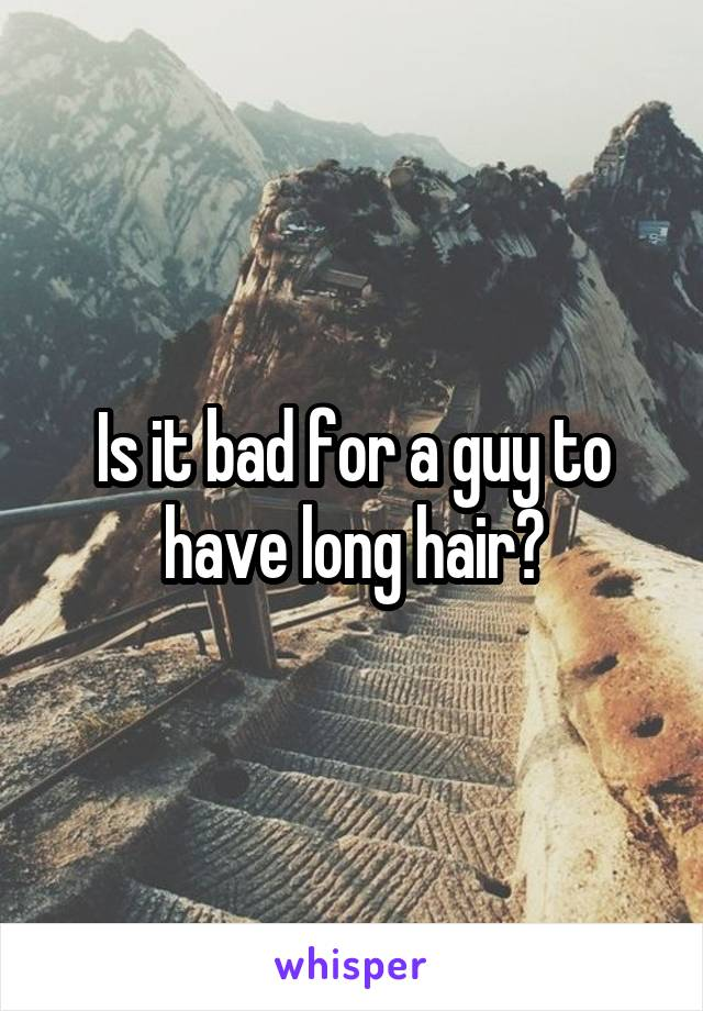 Is it bad for a guy to have long hair?