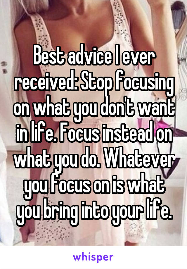 Best advice I ever received: Stop focusing on what you don't want in life. Focus instead on what you do. Whatever you focus on is what you bring into your life.