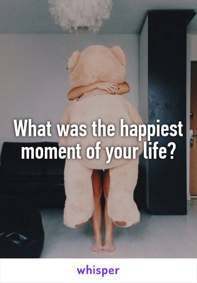 What was the happiest moment of your life?