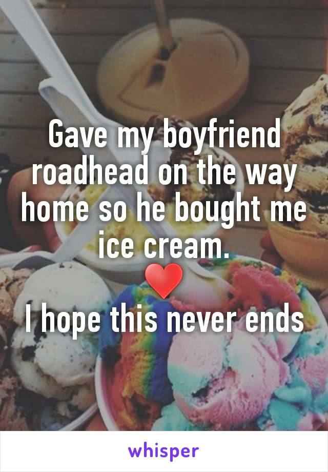 Gave my boyfriend roadhead on the way home so he bought me ice cream. ♥ I hope this never ends
