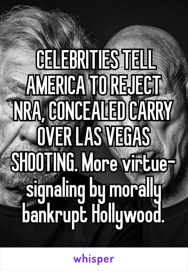 CELEBRITIES TELL AMERICA TO REJECT NRA, CONCEALED CARRY OVER LAS VEGAS SHOOTING. More virtue-signaling by morally bankrupt Hollywood.