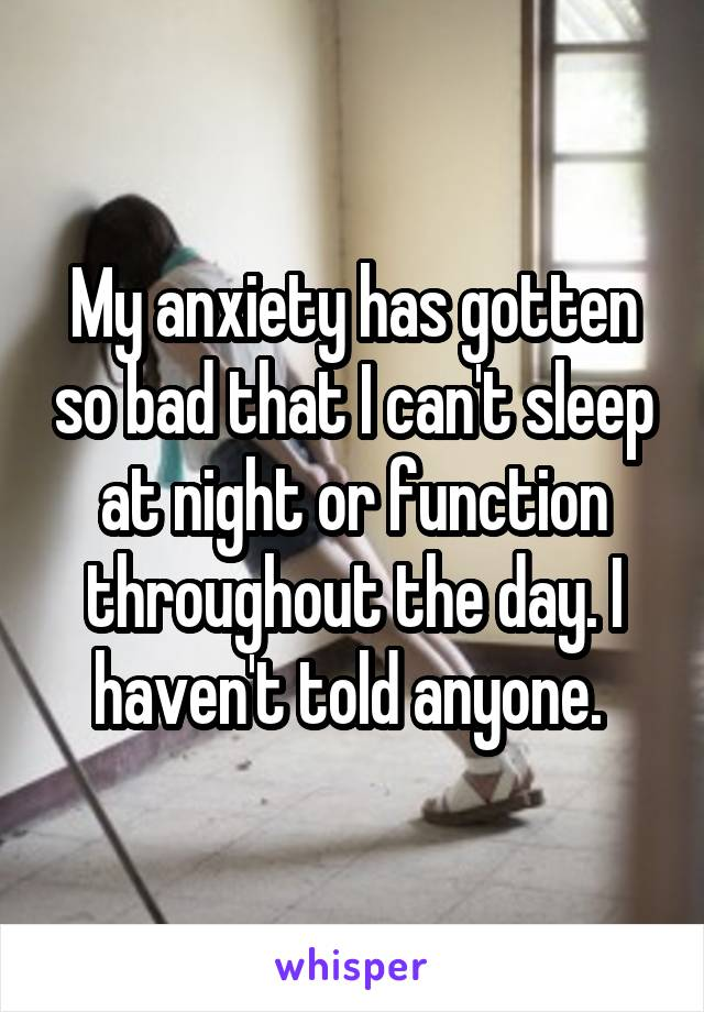 My anxiety has gotten so bad that I can't sleep at night or function throughout the day. I haven't told anyone.