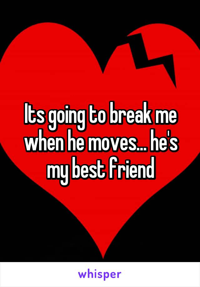 Its going to break me when he moves... he's my best friend