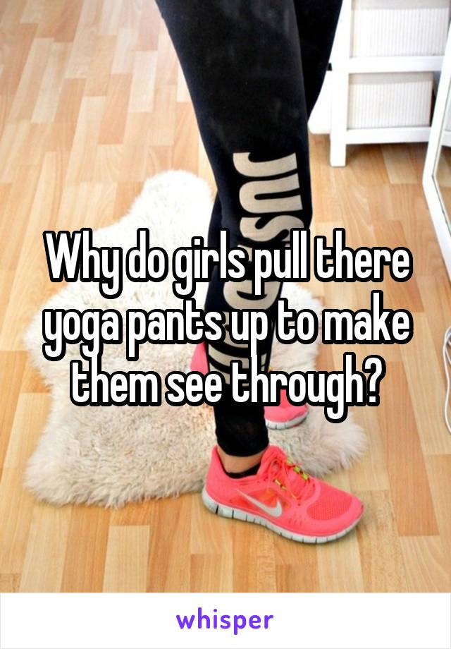 Why do girls pull there yoga pants up to make them see through?
