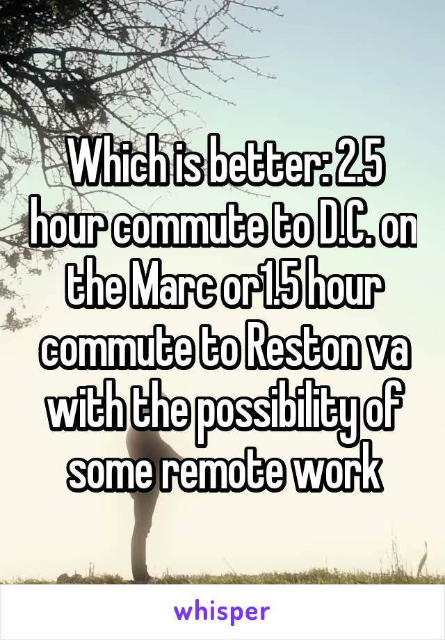Which is better: 2.5 hour commute to D.C. on the Marc or1.5 hour commute to Reston va with the possibility of some remote work