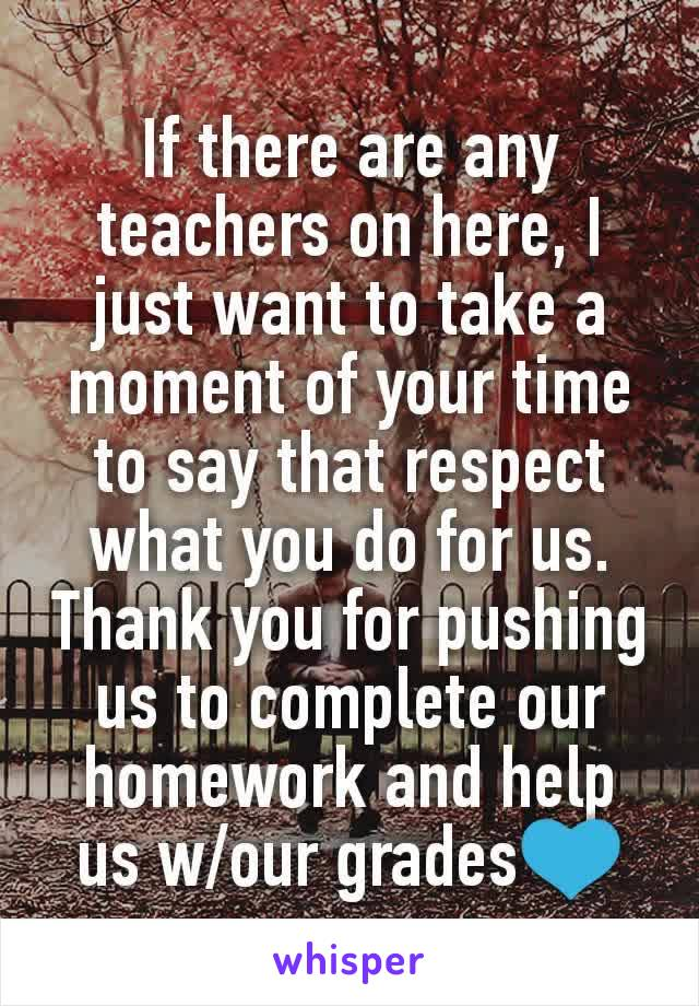 If there are any teachers on here, I just want to take a moment of your time to say that respect what you do for us. Thank you for pushing us to complete our homework and help us w/our grades💙