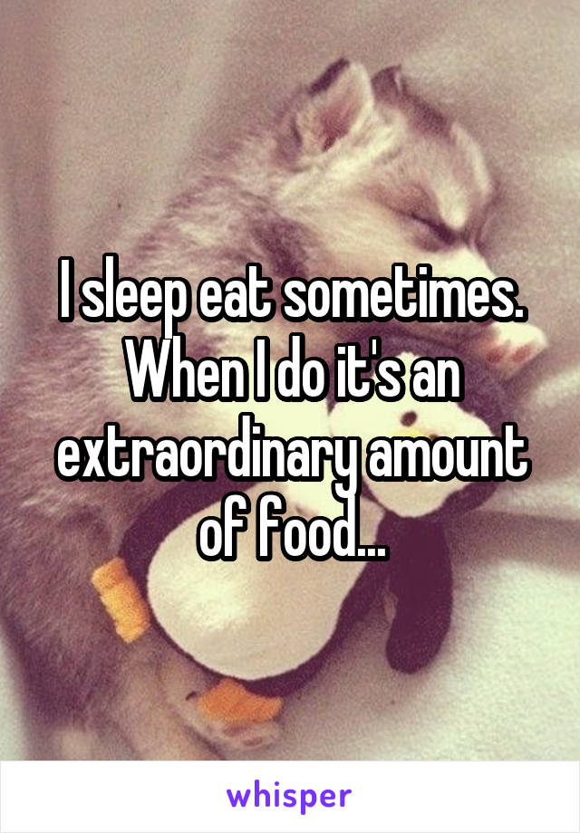 I sleep eat sometimes. When I do it's an extraordinary amount of food...