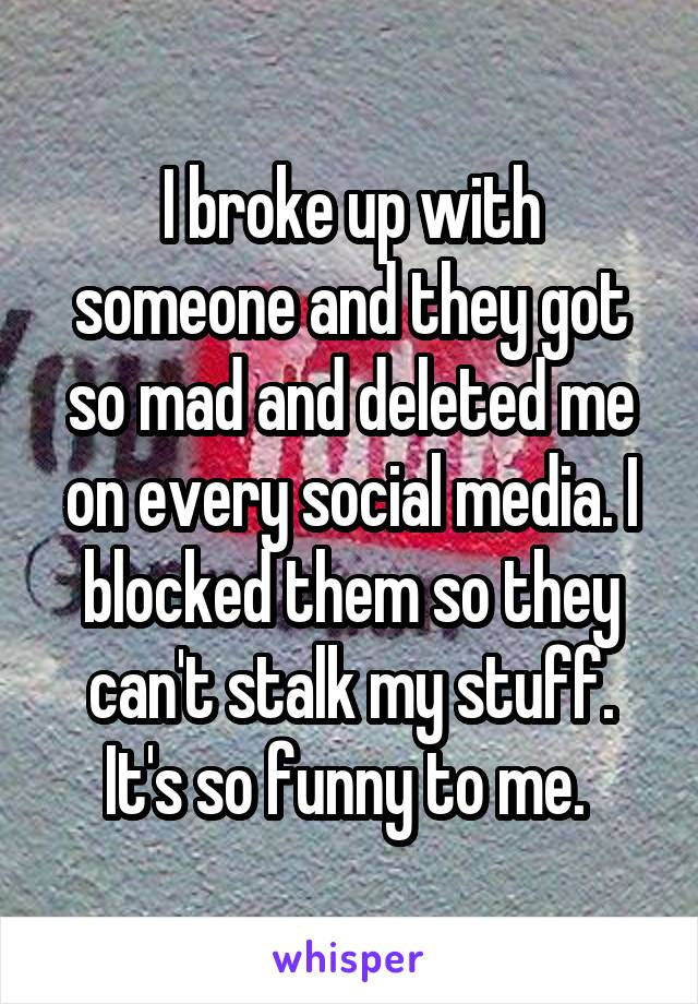 I broke up with someone and they got so mad and deleted me on every social media. I blocked them so they can't stalk my stuff. It's so funny to me.