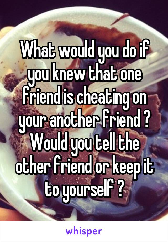 What would you do if you knew that one friend is cheating on your another friend ? Would you tell the other friend or keep it to yourself ?