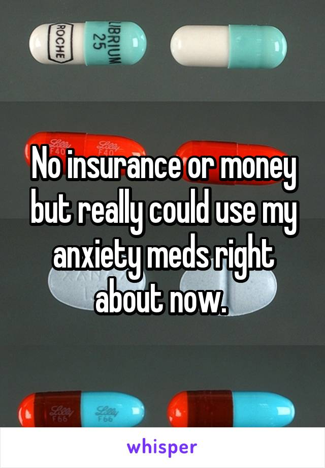 No insurance or money but really could use my anxiety meds right about now.