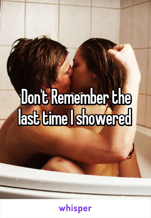 Don't Remember the last time I showered