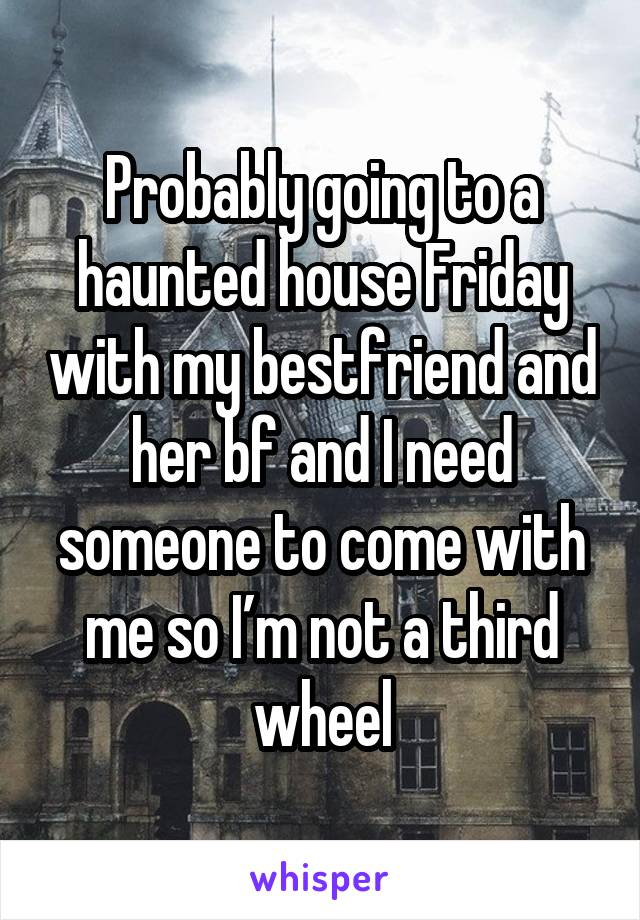 Probably going to a haunted house Friday with my bestfriend and her bf and I need someone to come with me so I'm not a third wheel