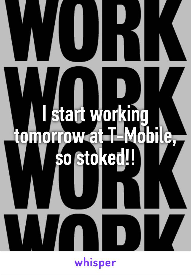 I start working tomorrow at T-Mobile, so stoked!!