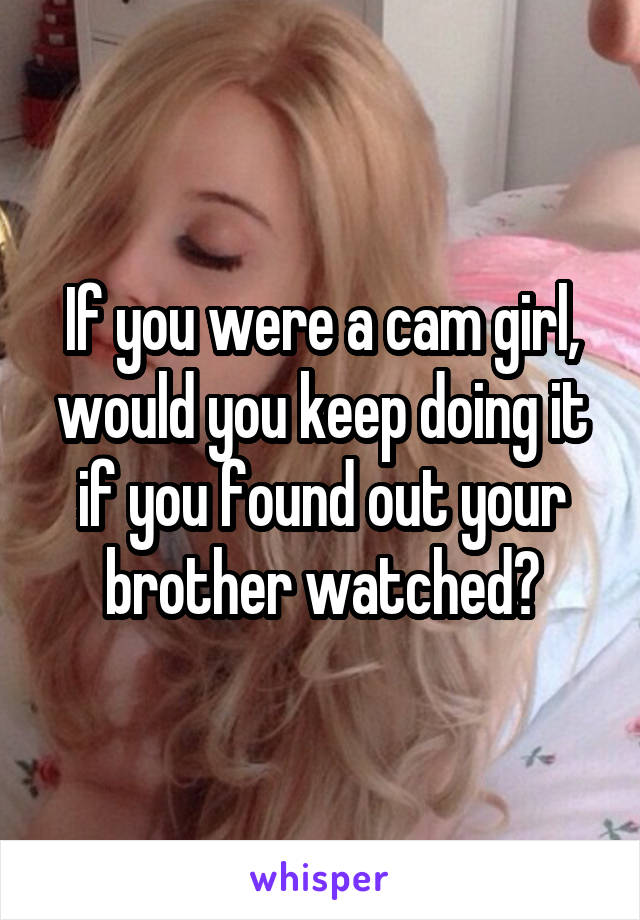 If you were a cam girl, would you keep doing it if you found out your brother watched?