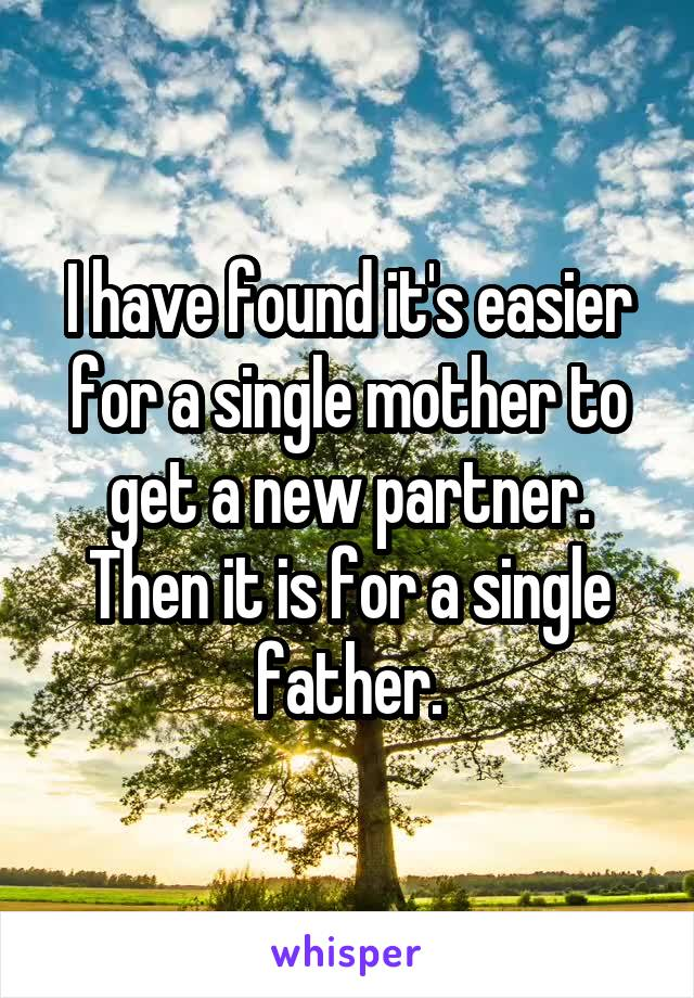 I have found it's easier for a single mother to get a new partner. Then it is for a single father.