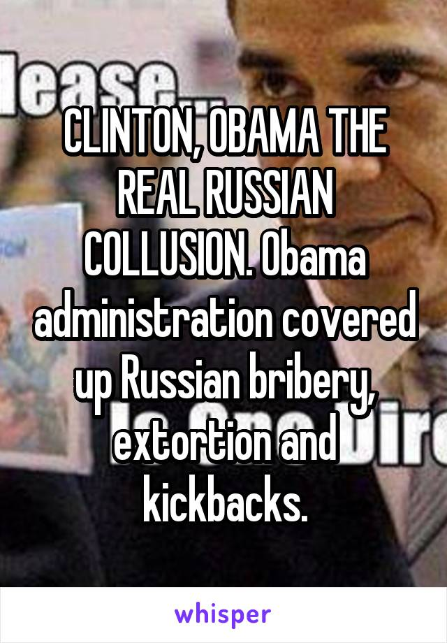 CLINTON, OBAMA THE REAL RUSSIAN COLLUSION. Obama administration covered up Russian bribery, extortion and kickbacks.
