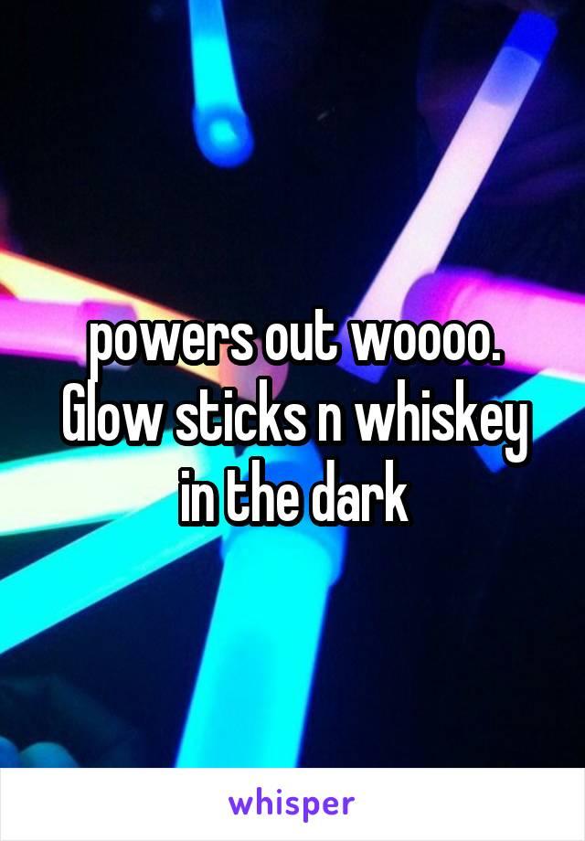 powers out woooo. Glow sticks n whiskey in the dark