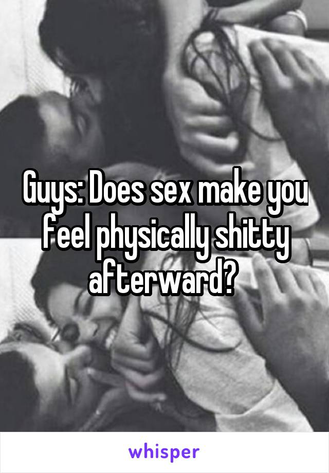 Guys: Does sex make you feel physically shitty afterward?
