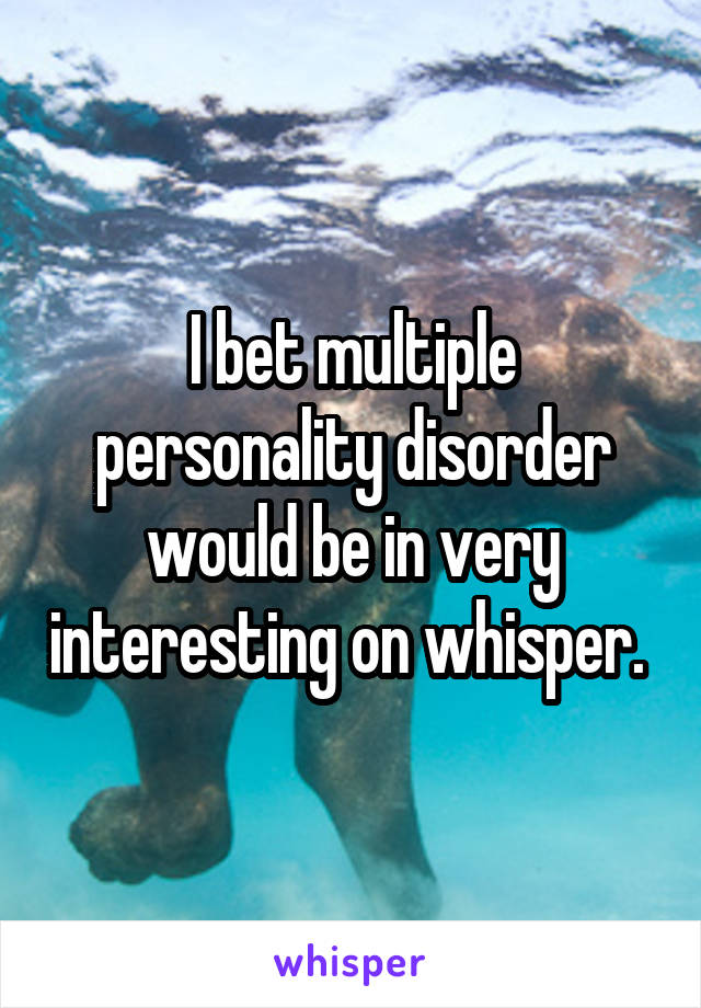 I bet multiple personality disorder would be in very interesting on whisper.