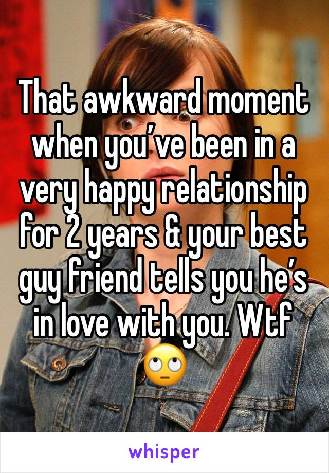 That awkward moment when you've been in a very happy relationship for 2 years & your best guy friend tells you he's in love with you. Wtf 🙄