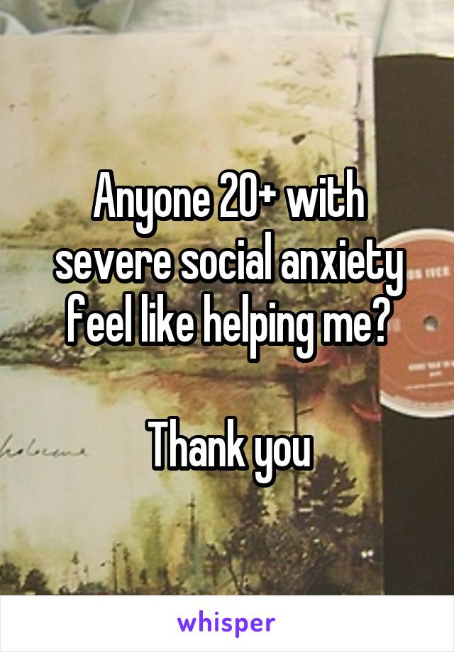 Anyone 20+ with severe social anxiety feel like helping me?  Thank you