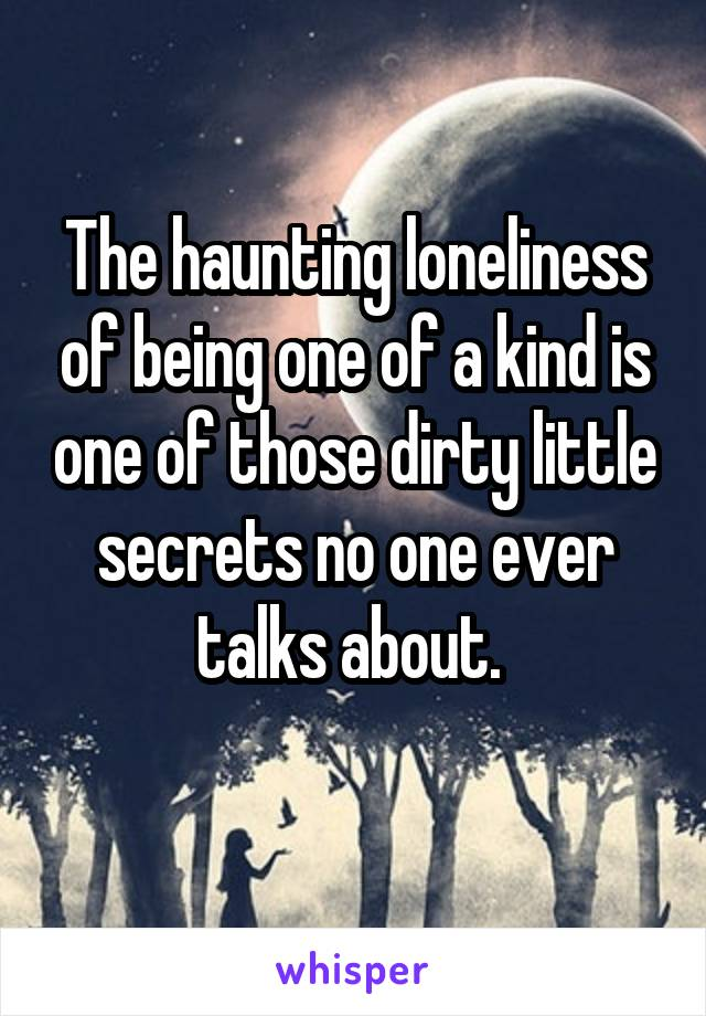 The haunting loneliness of being one of a kind is one of those dirty little secrets no one ever talks about.