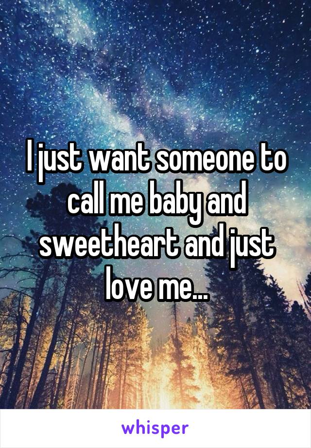 I just want someone to call me baby and sweetheart and just love me...