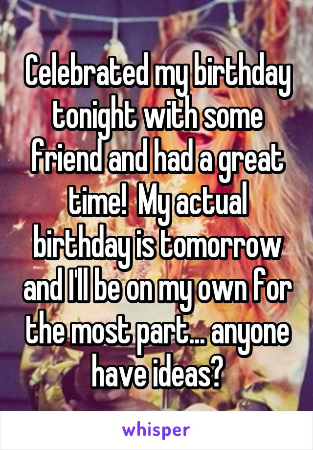 Celebrated my birthday tonight with some friend and had a great time!  My actual birthday is tomorrow and I'll be on my own for the most part... anyone have ideas?
