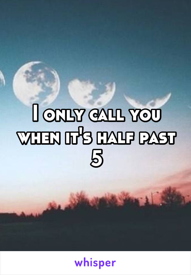 I only call you when it's half past 5