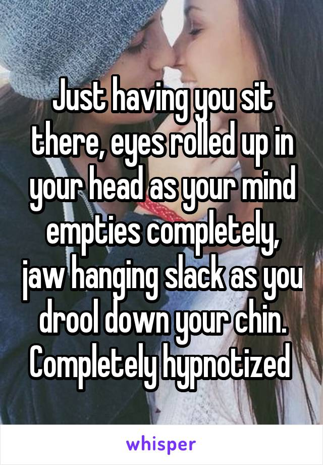 Just having you sit there, eyes rolled up in your head as your mind empties completely, jaw hanging slack as you drool down your chin. Completely hypnotized