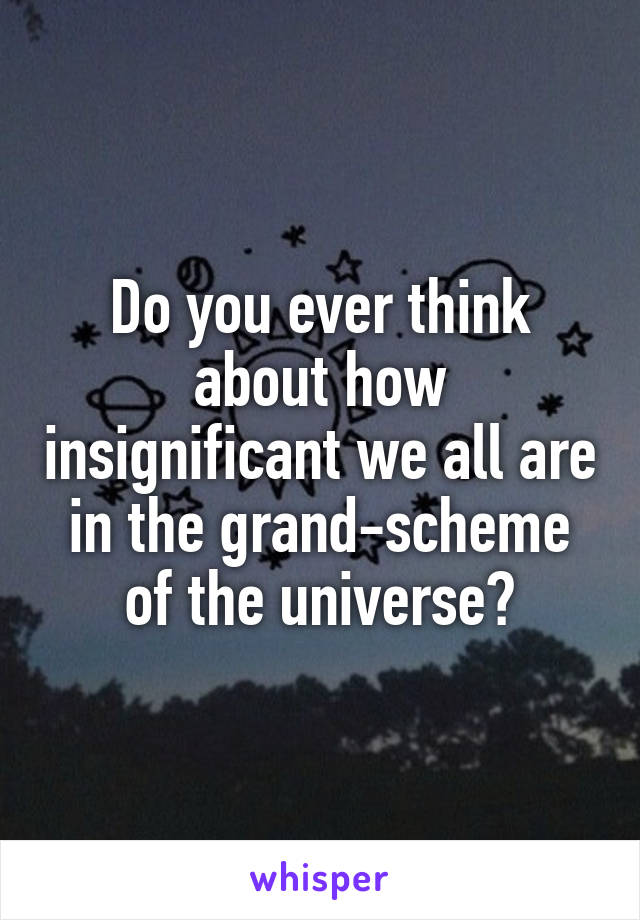 Do you ever think about how insignificant we all are in the grand-scheme of the universe?