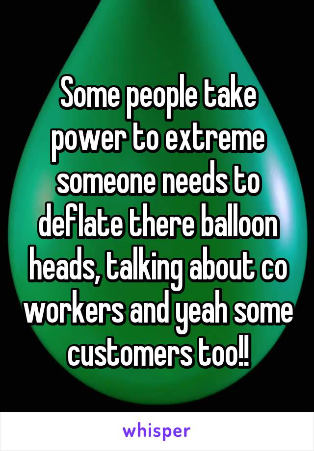 Some people take power to extreme someone needs to deflate there balloon heads, talking about co workers and yeah some customers too!!