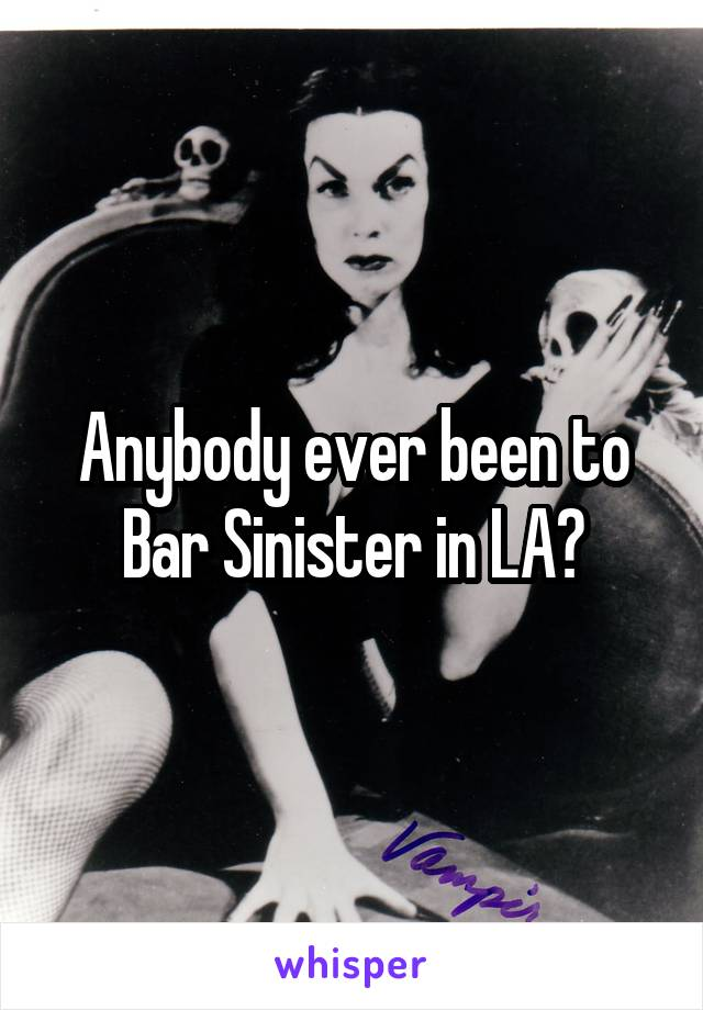 Anybody ever been to Bar Sinister in LA?