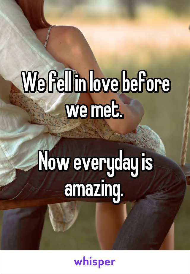 We fell in love before we met.   Now everyday is amazing.