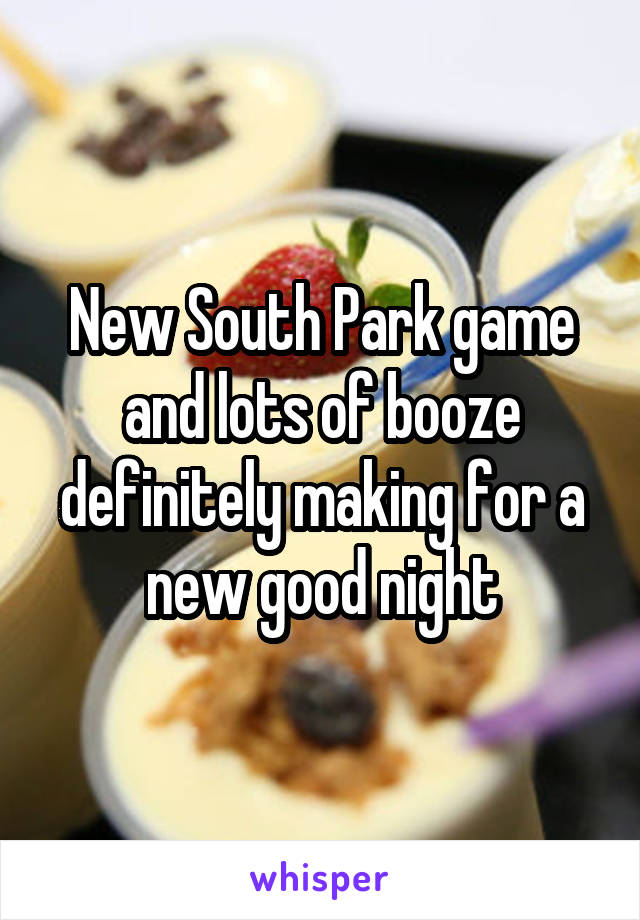 New South Park game and lots of booze definitely making for a new good night