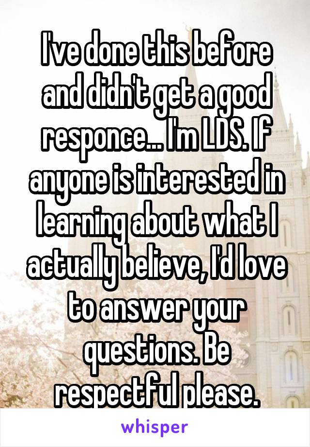 I've done this before and didn't get a good responce... I'm LDS. If anyone is interested in learning about what I actually believe, I'd love to answer your questions. Be respectful please.