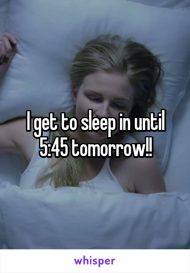 I get to sleep in until 5:45 tomorrow!!