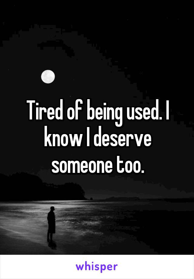 Tired of being used. I know I deserve someone too.