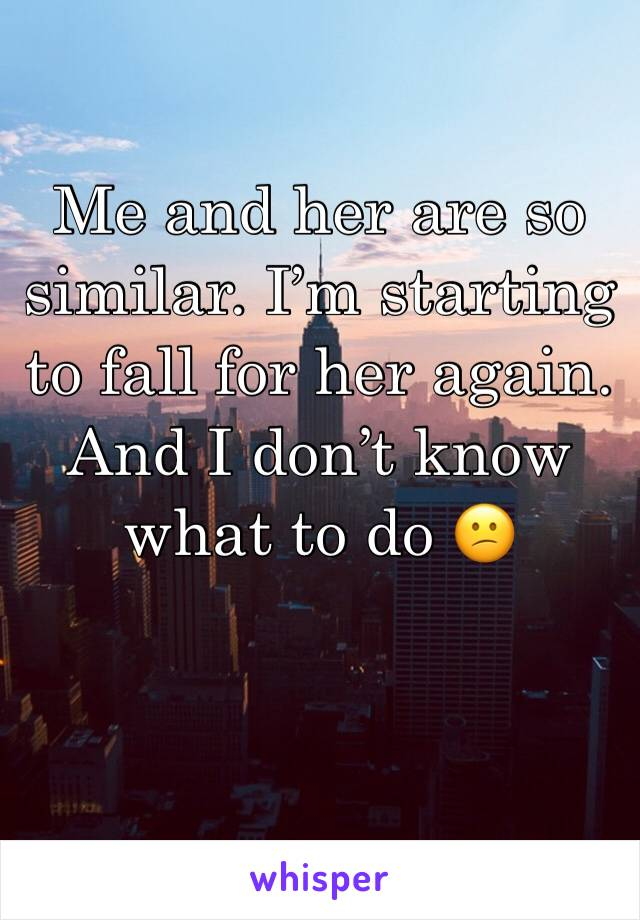 Me and her are so similar. I'm starting to fall for her again. And I don't know what to do 😕